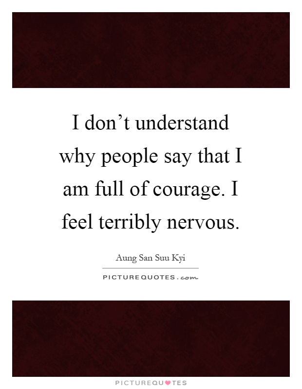 I don't understand why people say that I am full of courage. I feel terribly nervous Picture Quote #1