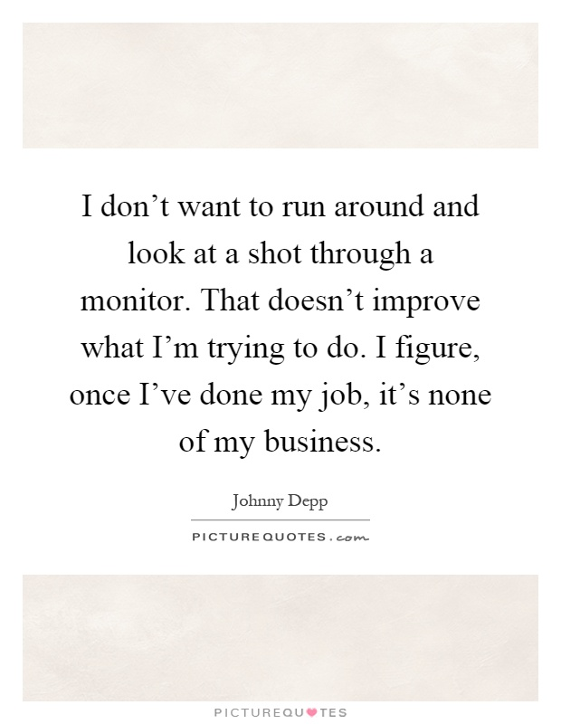 I don't want to run around and look at a shot through a monitor. That doesn't improve what I'm trying to do. I figure, once I've done my job, it's none of my business Picture Quote #1