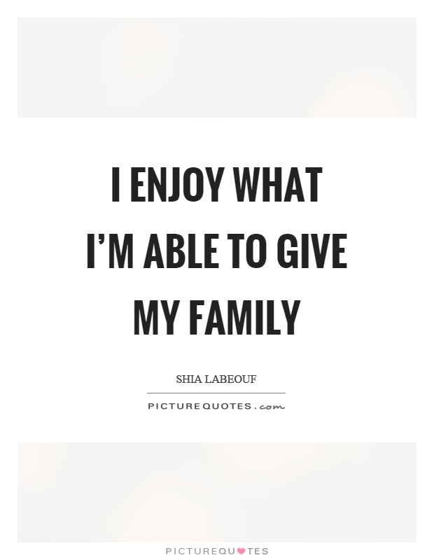 I enjoy what I'm able to give my family Picture Quote #1