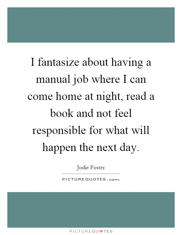 I fantasize about having a manual job where I can come home at night, read a book and not feel responsible for what will happen the next day Picture Quote #1