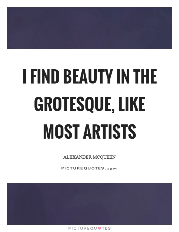I find beauty in the grotesque, like most artists Picture Quote #1