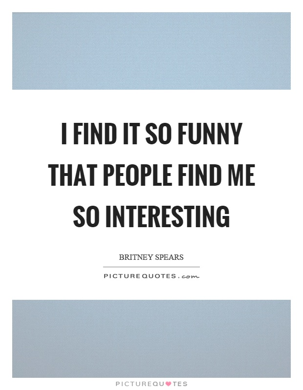 I find it so funny that people find me so interesting Picture Quote #1