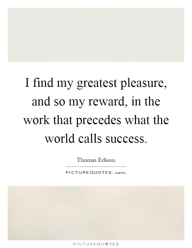 I find my greatest pleasure, and so my reward, in the work that precedes what the world calls success Picture Quote #1