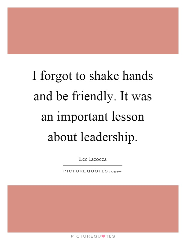 I forgot to shake hands and be friendly. It was an important lesson about leadership Picture Quote #1