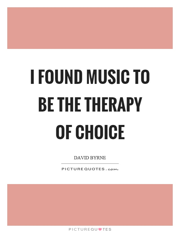 I found music to be the therapy of choice Picture Quote #1
