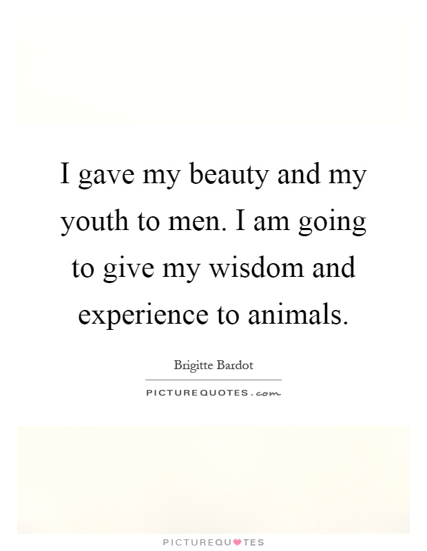 I gave my beauty and my youth to men. I am going to give my wisdom and experience to animals Picture Quote #1