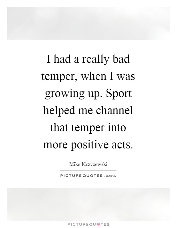 I had a really bad temper, when I was growing up. Sport helped me channel that temper into more positive acts Picture Quote #1