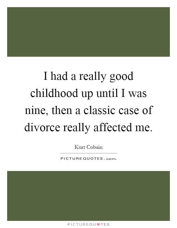 I had a really good childhood up until I was nine, then a classic case of divorce really affected me Picture Quote #1