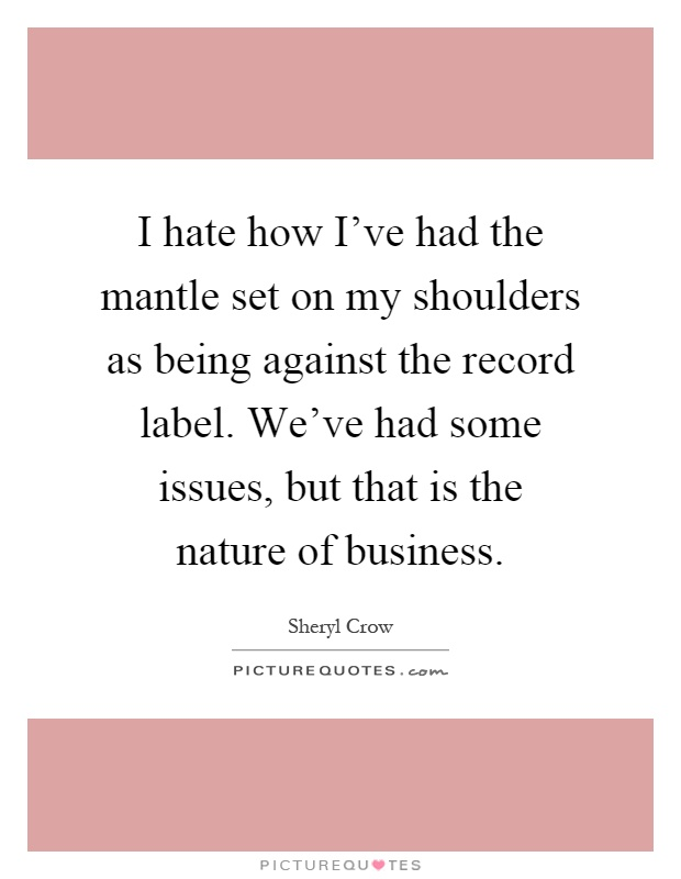 I hate how I've had the mantle set on my shoulders as being against the record label. We've had some issues, but that is the nature of business Picture Quote #1
