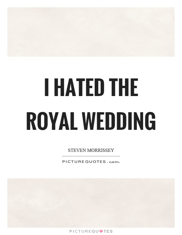 I hated the royal wedding Picture Quote #1