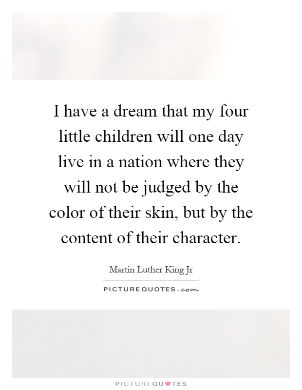 I have a dream that my four little children will one day live in a nation where they will not be judged by the color of their skin, but by the content of their character Picture Quote #1