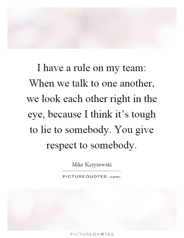 I have a rule on my team: When we talk to one another, we look each other right in the eye, because I think it's tough to lie to somebody. You give respect to somebody Picture Quote #1