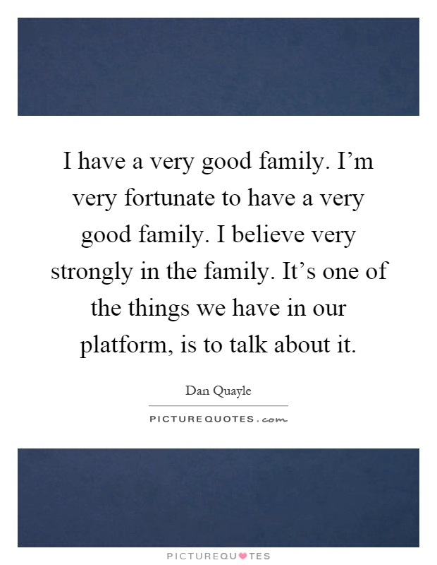 I have a very good family. I'm very fortunate to have a very good family. I believe very strongly in the family. It's one of the things we have in our platform, is to talk about it Picture Quote #1