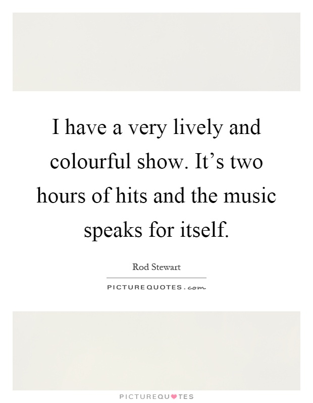 I have a very lively and colourful show. It's two hours of hits and the music speaks for itself Picture Quote #1