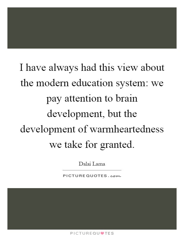 I have always had this view about the modern education system: we pay attention to brain development, but the development of warmheartedness we take for granted Picture Quote #1