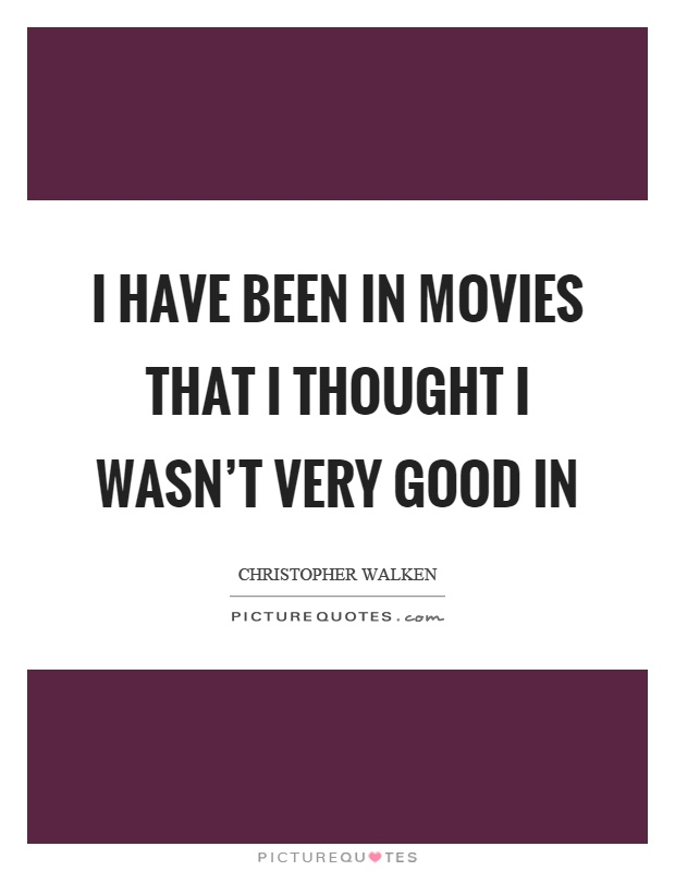 I have been in movies that I thought I wasn't very good in Picture Quote #1
