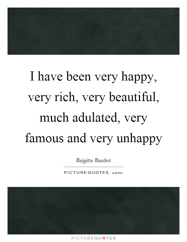 I have been very happy, very rich, very beautiful, much adulated, very famous and very unhappy Picture Quote #1