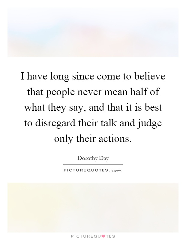 I have long since come to believe that people never mean half of what they say, and that it is best to disregard their talk and judge only their actions Picture Quote #1