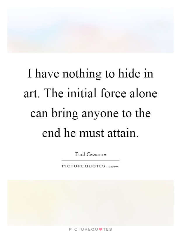 I have nothing to hide in art. The initial force alone can bring anyone to the end he must attain Picture Quote #1