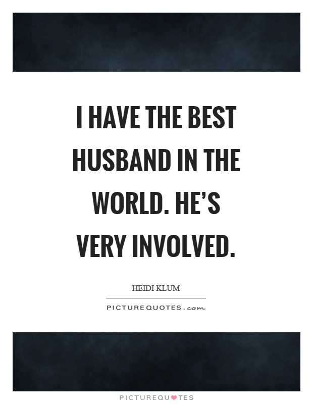 I have the best husband in the world. He's very involved Picture Quote #1
