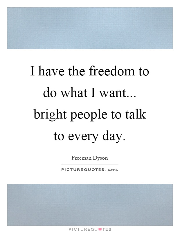 I have the freedom to do what I want... bright people to talk to every day Picture Quote #1