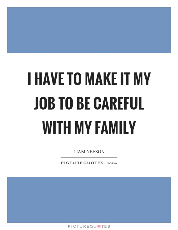 I have to make it my job to be careful with my family Picture Quote #1