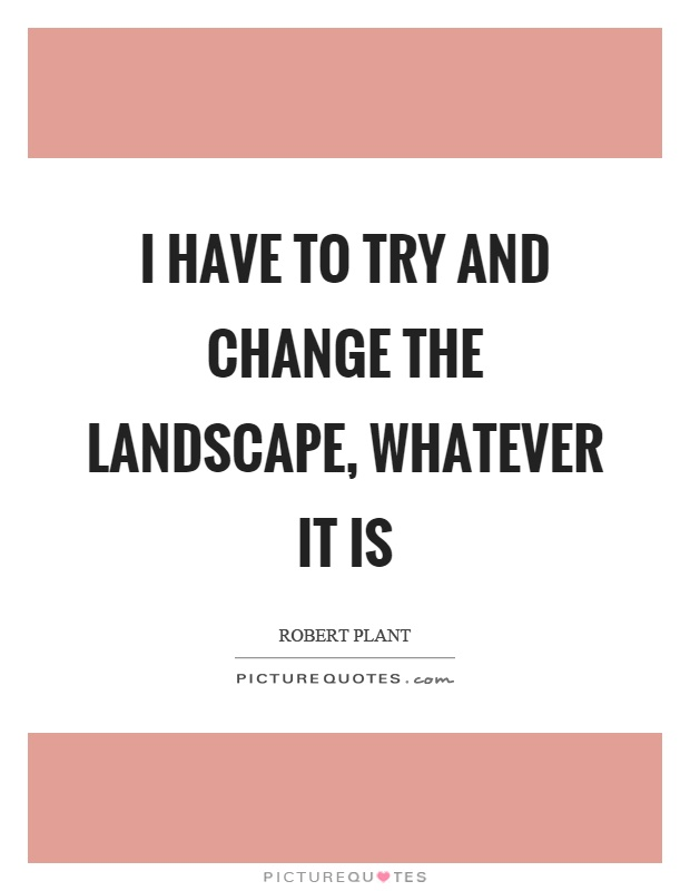 I have to try and change the landscape, whatever it is Picture Quote #1