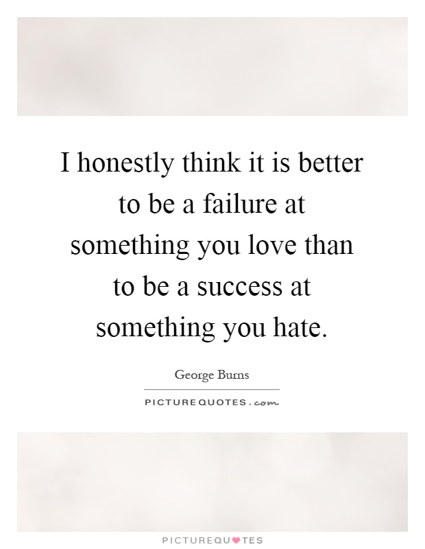 I honestly think it is better to be a failure at something you love than to be a success at something you hate Picture Quote #1