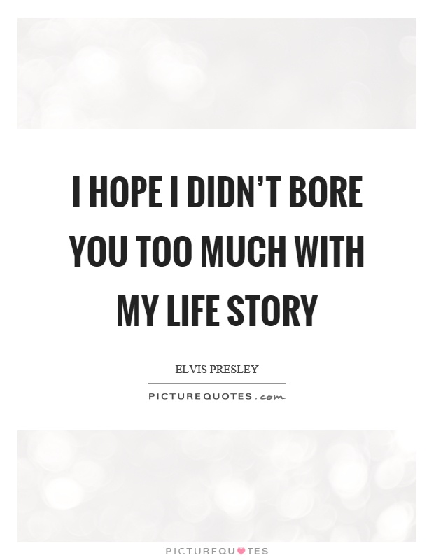 I hope I didn't bore you too much with my life story Picture Quote #1