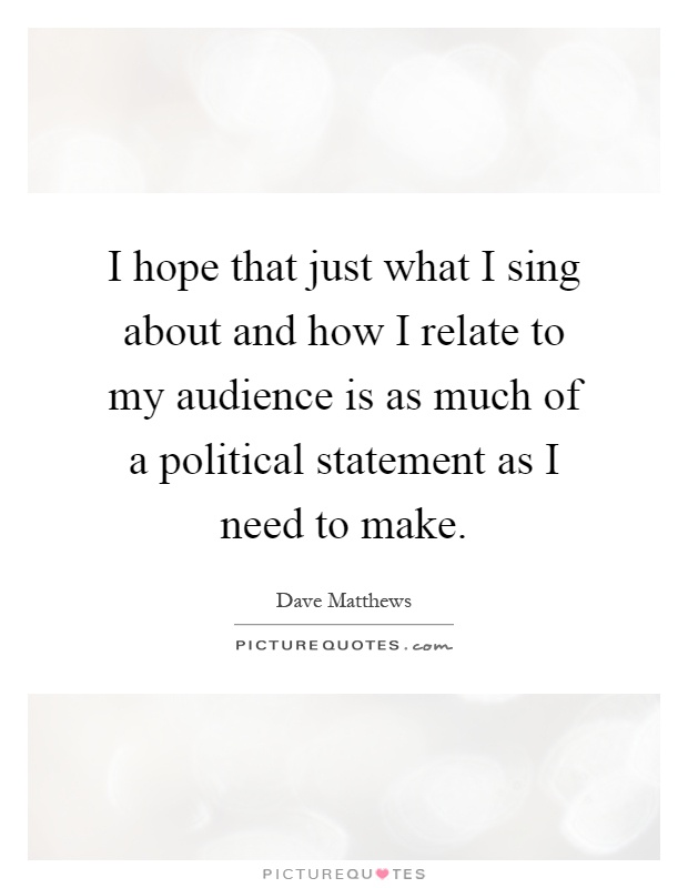 I hope that just what I sing about and how I relate to my audience is as much of a political statement as I need to make Picture Quote #1