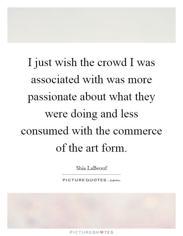 I just wish the crowd I was associated with was more passionate about what they were doing and less consumed with the commerce of the art form Picture Quote #1