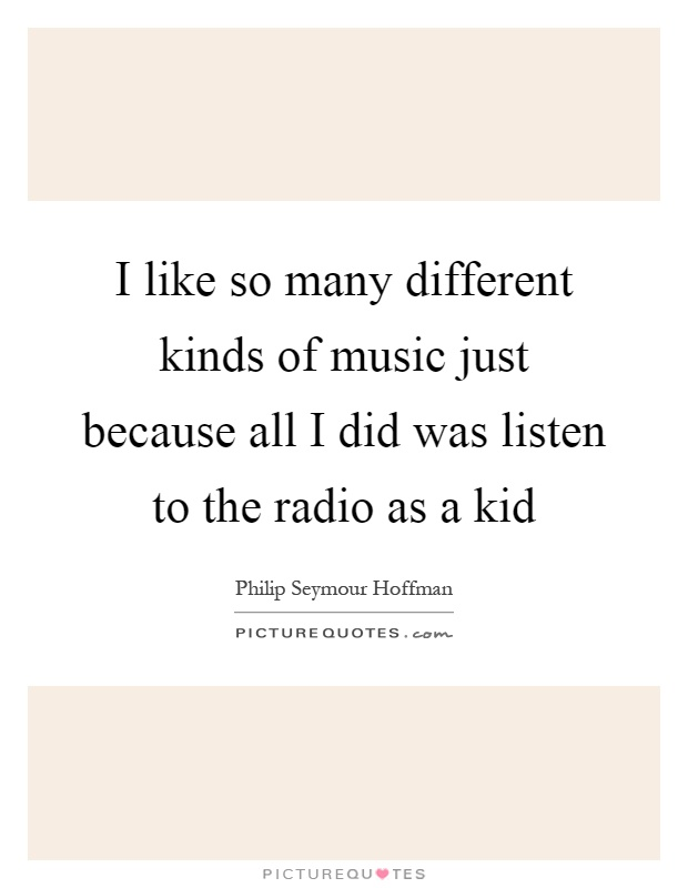 I like so many different kinds of music just because all I did was listen to the radio as a kid Picture Quote #1