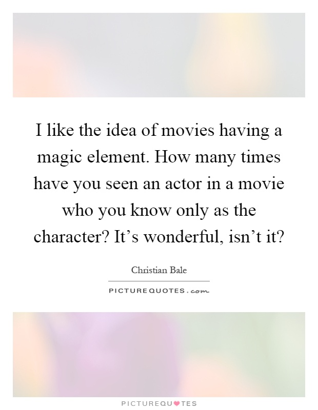 I like the idea of movies having a magic element. How many times have you seen an actor in a movie who you know only as the character? It's wonderful, isn't it? Picture Quote #1