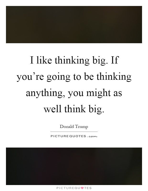 I like thinking big. If you're going to be thinking anything, you might as well think big Picture Quote #1