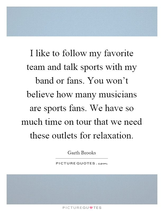 I like to follow my favorite team and talk sports with my band or fans. You won't believe how many musicians are sports fans. We have so much time on tour that we need these outlets for relaxation Picture Quote #1