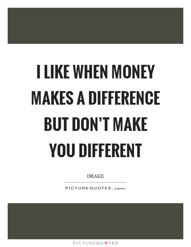 I like when money makes a difference but don't make you different Picture Quote #1