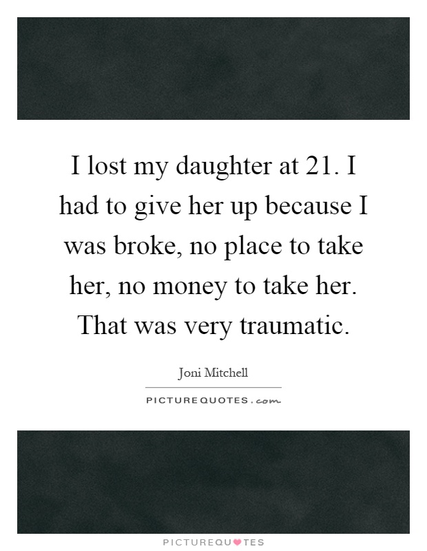 I lost my daughter at 21. I had to give her up because I was broke, no place to take her, no money to take her. That was very traumatic Picture Quote #1