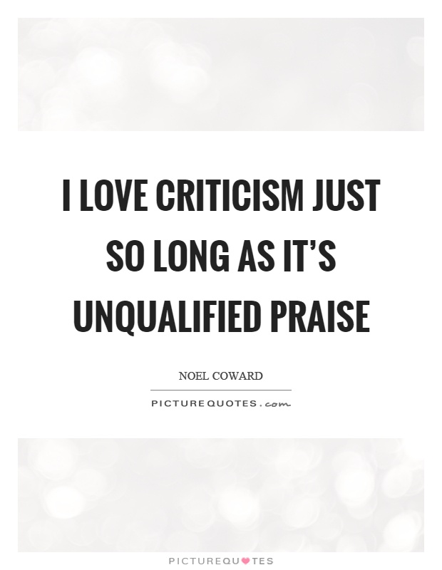 I love criticism just so long as it's unqualified praise Picture Quote #1