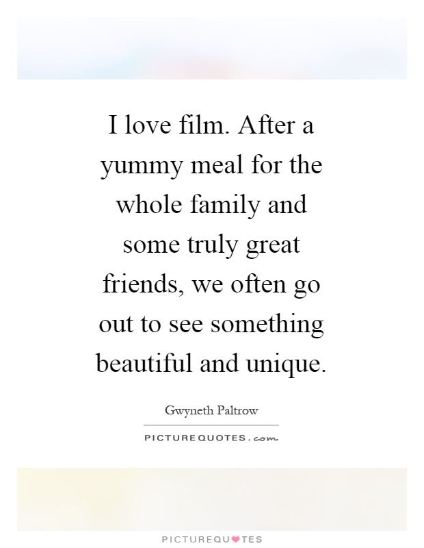 I love film. After a yummy meal for the whole family and some truly great friends, we often go out to see something beautiful and unique Picture Quote #1