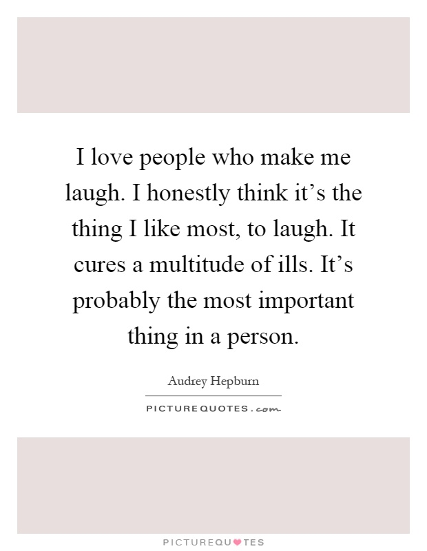 I love people who make me laugh. I honestly think it's the thing I like most, to laugh. It cures a multitude of ills. It's probably the most important thing in a person Picture Quote #1