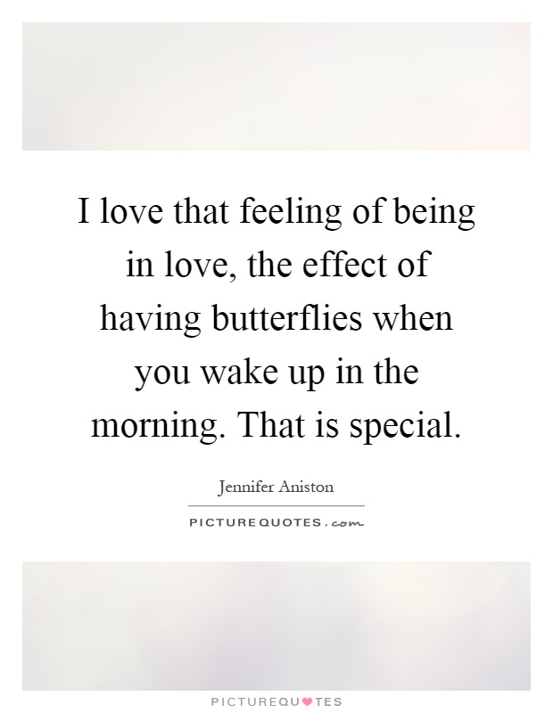 I love that feeling of being in love, the effect of having butterflies when you wake up in the morning. That is special Picture Quote #1