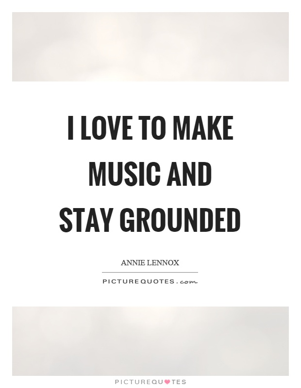 I love to make music and stay grounded Picture Quote #1