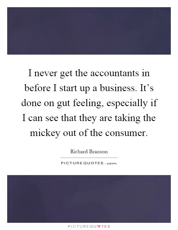 I never get the accountants in before I start up a business. It's done on gut feeling, especially if I can see that they are taking the mickey out of the consumer Picture Quote #1