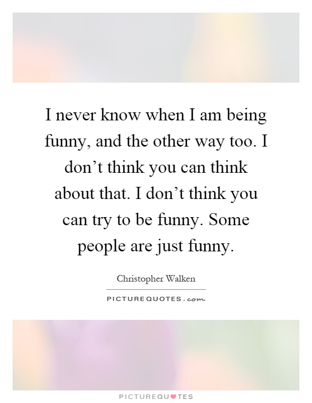 I never know when I am being funny, and the other way too. I don't think you can think about that. I don't think you can try to be funny. Some people are just funny Picture Quote #1