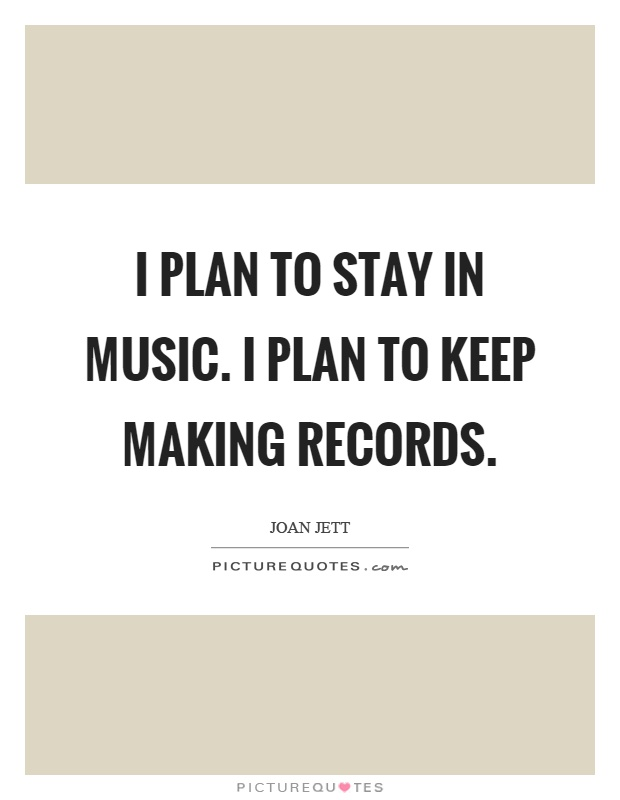 I plan to stay in music. I plan to keep making records Picture Quote #1