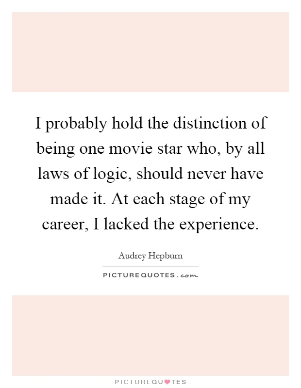I probably hold the distinction of being one movie star who, by all laws of logic, should never have made it. At each stage of my career, I lacked the experience Picture Quote #1
