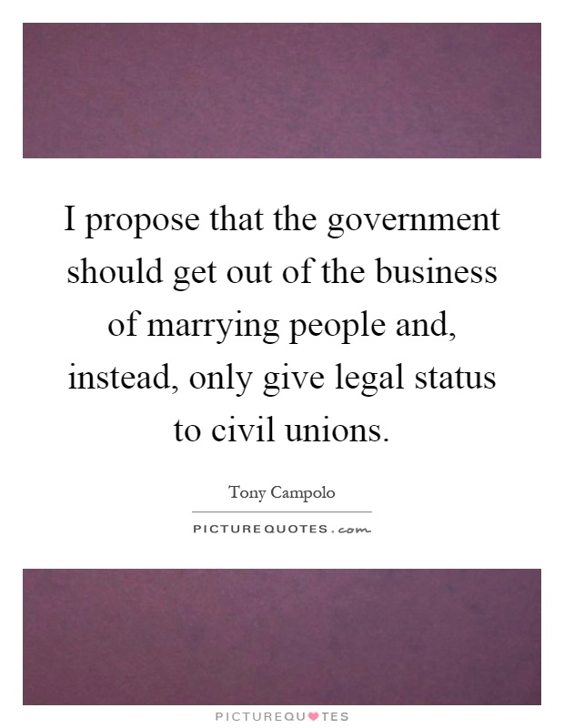 I propose that the government should get out of the business of marrying people and, instead, only give legal status to civil unions Picture Quote #1