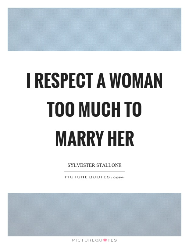 I respect a woman too much to marry her Picture Quote #1