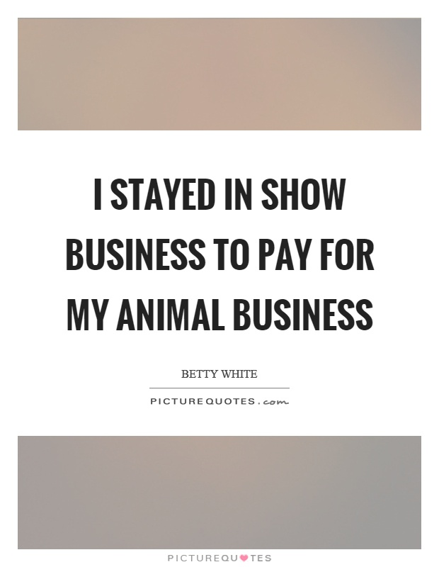 I stayed in show business to pay for my animal business Picture Quote #1