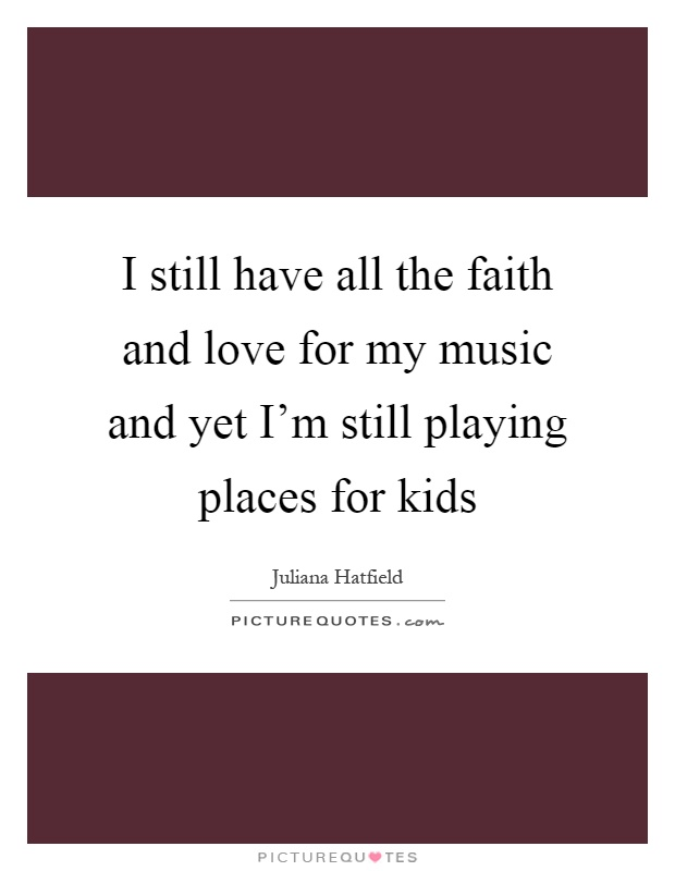I still have all the faith and love for my music and yet I'm still playing places for kids Picture Quote #1